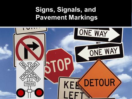 Signs, Signals, and Pavement Markings  Colors have meaning  Shapes have meaning  Text and symbols provide information Signs Designed for Quick Recognition.