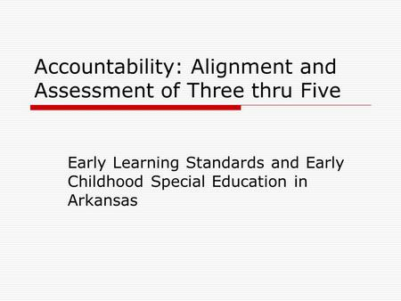 Accountability: Alignment and Assessment of Three thru Five Early Learning Standards and Early Childhood Special Education in Arkansas.