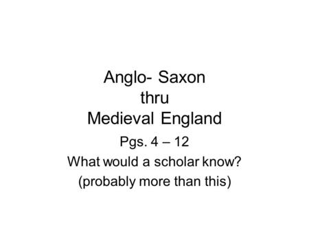 Anglo- Saxon thru Medieval England Pgs. 4 – 12 What would a scholar know? (probably more than this)