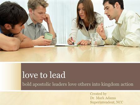 Love to lead bold apostolic leaders love others into kingdom action Created by Dr. Mark Adams Superintendent, NCC.