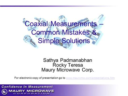 Coaxial Measurements – Common Mistakes & Simple Solutions Sathya Padmanabhan Rocky Teresa Maury Microwave Corp. For electronic copy of presentation go.