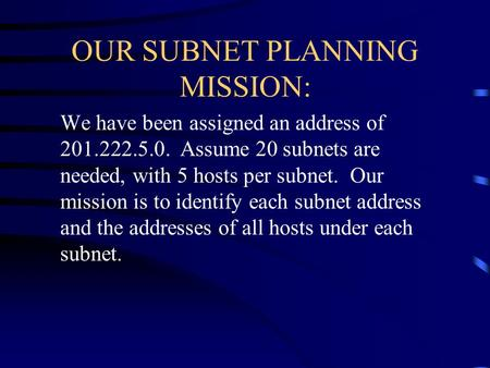 OUR SUBNET PLANNING MISSION: We have been assigned an address of 201.222.5.0. Assume 20 subnets are needed, with 5 hosts per subnet. Our mission is to.