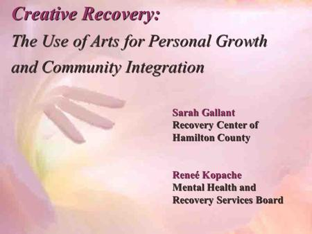 Creative Recovery: The Use of Arts for Personal Growth and Community Integration Sarah Gallant Recovery Center of Hamilton County Reneé Kopache Mental.
