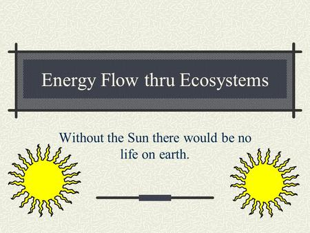 Energy Flow thru Ecosystems Without the Sun there would be no life on earth.