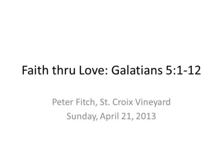 Faith thru Love: Galatians 5:1-12 Peter Fitch, St. Croix Vineyard Sunday, April 21, 2013.