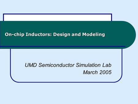 On-chip Inductors: Design and Modeling UMD Semiconductor Simulation Lab March 2005.