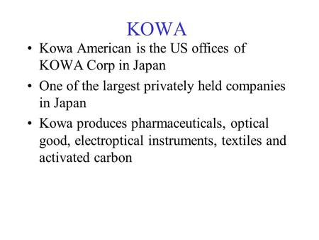 KOWA Kowa American is the US offices of KOWA Corp in Japan One of the largest privately held companies in Japan Kowa produces pharmaceuticals, optical.