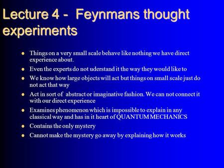 Lecture 4 - Feynmans thought experiments Things on a very small scale behave like nothing we have direct experience about. Even the experts do not uderstand.