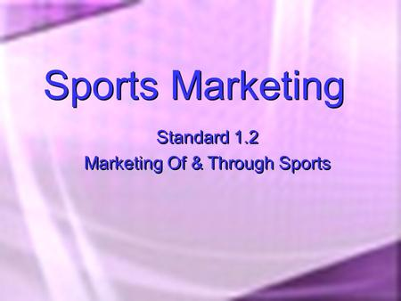 Sports Marketing Standard 1.2 Marketing Of & Through Sports Standard 1.2 Marketing Of & Through Sports.