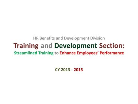 HR Benefits and Development Division Training and Development Section: Streamlined Training to Enhance Employees' Performance CY 2013 - 2015.