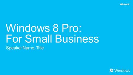 Windows 8 Pro: For Small Business Speaker Name, Title.