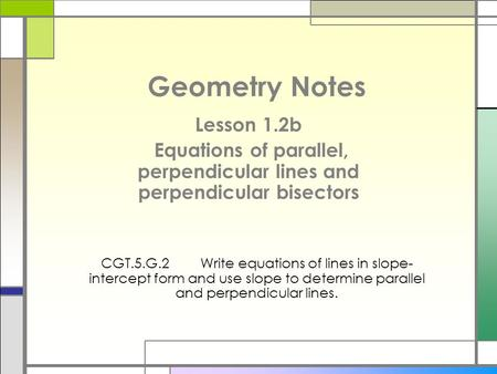 Geometry Notes Lesson 1.2b Equations of parallel, perpendicular lines and perpendicular bisectors CGT.5.G.2Write equations of lines in slope- intercept.