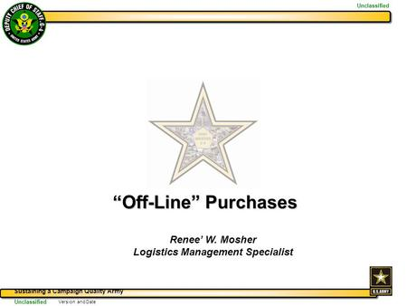 "Sustaining a Campaign Quality Army Unclassified Version and Date ""Off-Line"" Purchases Renee' W. Mosher Logistics Management Specialist."