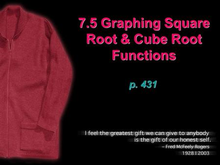 7.5 Graphing Square Root & Cube Root Functions p. 431.