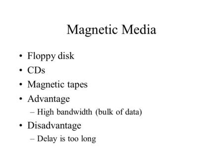 Magnetic Media Floppy disk CDs Magnetic tapes Advantage –High bandwidth (bulk of data) Disadvantage –Delay is too long.