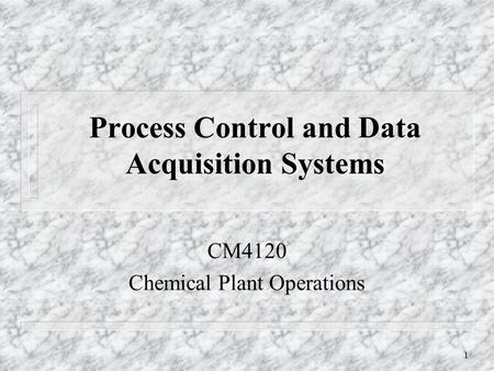 1 Process Control and Data Acquisition Systems CM4120 Chemical Plant Operations.