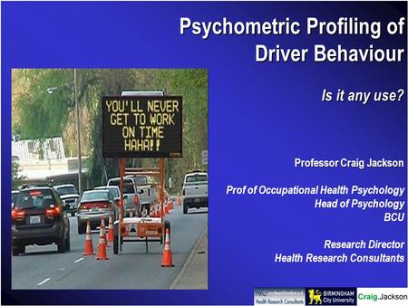 Psychometric Profiling of Driver Behaviour Is it any use? Professor Craig Jackson Prof of Occupational Health Psychology Head of Psychology BCU Research.