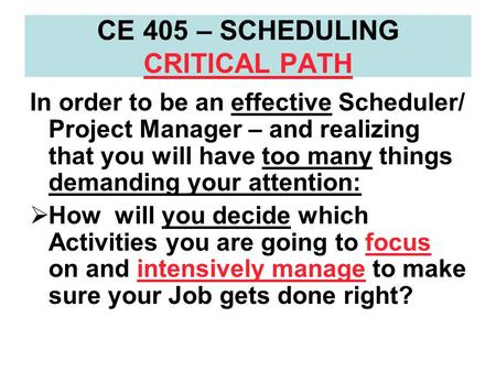 CE 405 – SCHEDULING CRITICAL PATH In order to be an effective Scheduler/ Project Manager – and realizing that you will have too many things demanding your.
