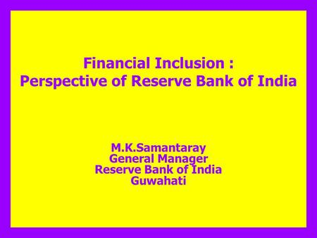 Financial Inclusion : Perspective of Reserve Bank of India M.K.Samantaray General Manager Reserve Bank of India Guwahati.