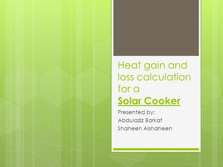 Heat gain and loss calculation for a Solar Cooker Presented by: Abdulaziz Barkat Shaheen Alshaheen.