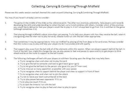 Please see this weeks session overleaf; themed this week around Collecting, Carrying & Combining Through Midfield. You may (if you haven't already) want.