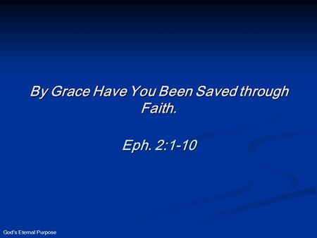 God's Eternal Purpose By Grace Have You Been Saved through Faith. Eph. 2:1-10.