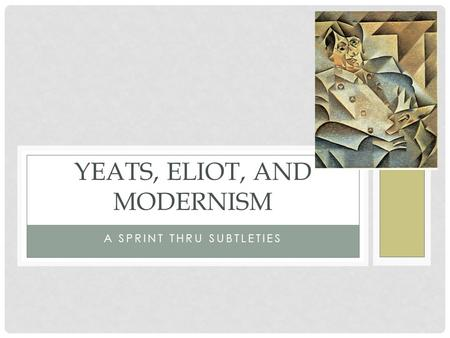 A SPRINT THRU SUBTLETIES YEATS, ELIOT, AND MODERNISM.