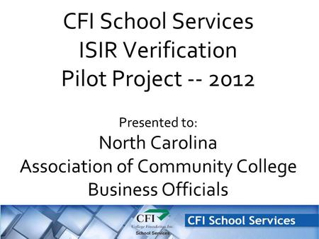 CFI School Services ISIR Verification Pilot Project -- 2012 Presented to: North Carolina Association of Community College Business Officials.