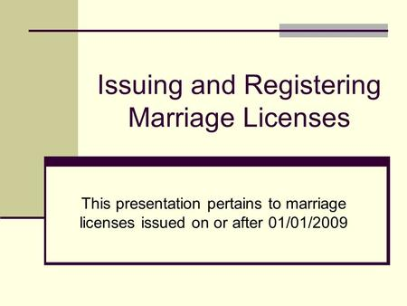 Issuing and Registering Marriage Licenses This presentation pertains to marriage licenses issued on or after 01/01/2009.