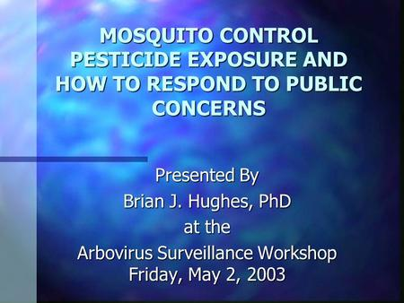 MOSQUITO CONTROL PESTICIDE EXPOSURE AND HOW TO RESPOND TO PUBLIC CONCERNS Presented By Brian J. Hughes, PhD at the Arbovirus Surveillance Workshop Friday,