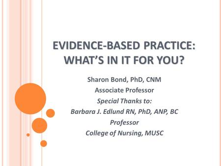 EVIDENCE-BASED PRACTICE: WHAT'S IN IT FOR YOU? Sharon Bond, PhD, CNM Associate Professor Special Thanks to: Barbara J. Edlund RN, PhD, ANP, BC Professor.