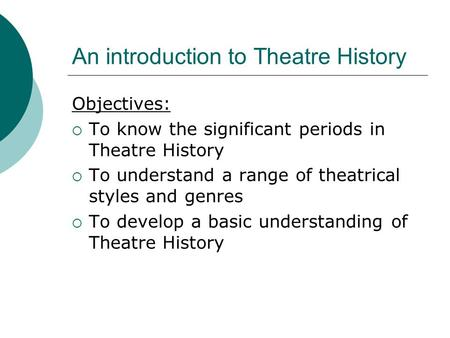 An introduction to Theatre History Objectives:  To know the significant periods in Theatre History  To understand a range of theatrical styles and genres.