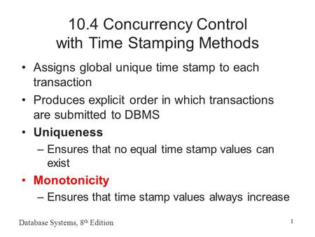Database Systems, 8 th Edition 1 10.4 Concurrency Control with Time Stamping Methods Assigns global unique time stamp to each transaction Produces explicit.