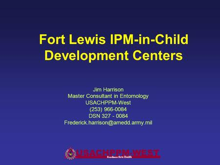 Fort Lewis IPM-in-Child Development Centers Jim Harrison Master Consultant in Entomology USACHPPM-West (253) 966-0084 DSN 327 - 0084