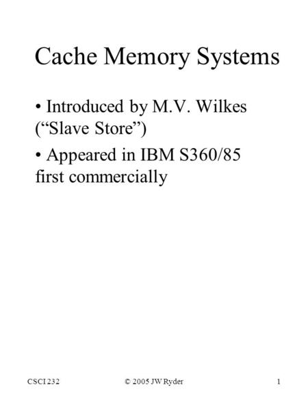 "CSCI 232© 2005 JW Ryder1 Cache Memory Systems Introduced by M.V. Wilkes (""Slave Store"") Appeared in IBM S360/85 first commercially."