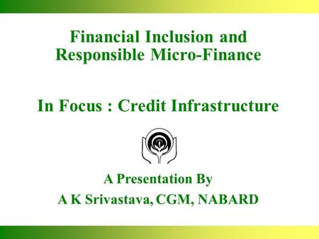 Financial Inclusion and Responsible Micro-Finance In Focus : Credit Infrastructure A Presentation By A K Srivastava, CGM, NABARD.