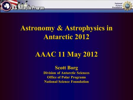 Astronomy & Astrophysics in Antarctic 2012 AAAC 11 May 2012 Scott Borg Division of Antarctic Sciences Office of Polar Programs National Science Foundation.