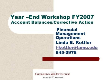 Year –End Workshop FY2007 Account Balances/Corrective Action Financial Management Operations Linda B. Kettler 845-0978.