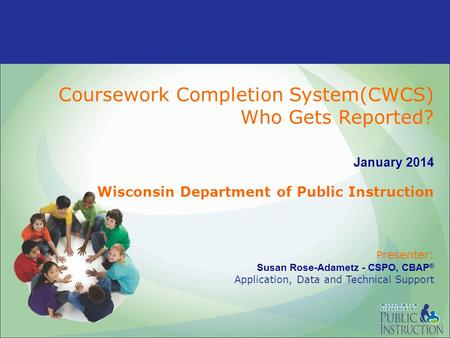 Coursework Completion System(CWCS) Who Gets Reported? January 2014 Wisconsin Department of Public Instruction P resenter: Susan Rose-Adametz - CSPO, CBAP.