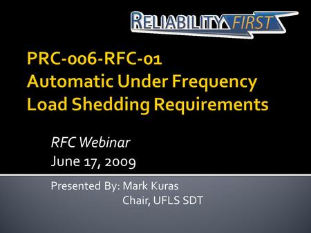 RFC Webinar June 17, 2009 Presented By: Mark Kuras Chair, UFLS SDT.