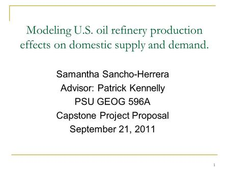 1 Modeling U.S. oil refinery production effects on domestic supply and demand. Samantha Sancho-Herrera Advisor: Patrick Kennelly PSU GEOG 596A Capstone.