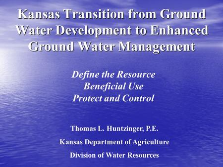 Kansas Transition from Ground Water Development to Enhanced Ground Water Management Define the Resource Beneficial Use Protect and Control Thomas L. Huntzinger,