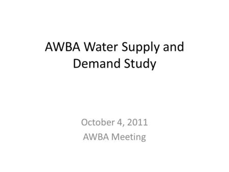 AWBA Water Supply and Demand Study October 4, 2011 AWBA Meeting.