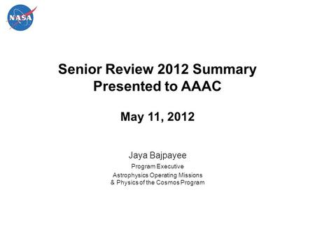 Senior Review 2012 Summary Presented to AAAC May 11, 2012 Jaya Bajpayee Program Executive Astrophysics Operating Missions & Physics of the Cosmos Program.