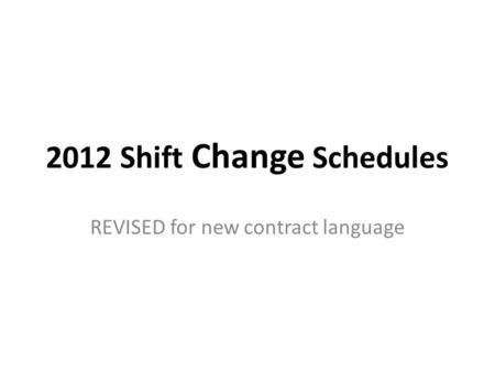 2012 Shift Change Schedules REVISED for new contract language.