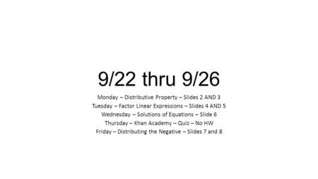 9/22 thru 9/26 Monday – Distributive Property – Slides 2 AND 3 Tuesday – Factor Linear Expressions – Slides 4 AND 5 Wednesday – Solutions of Equations.