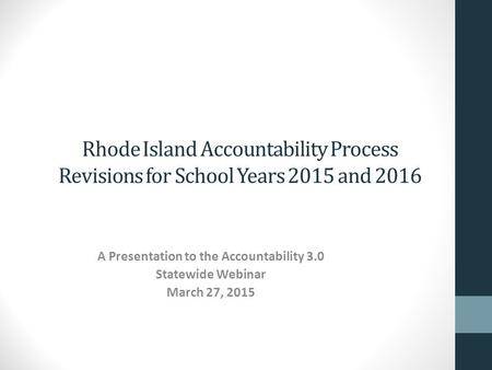 Rhode Island Accountability Process Revisions for School Years 2015 and 2016 A Presentation to the Accountability 3.0 Statewide Webinar March 27, 2015.