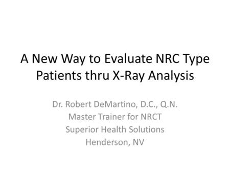 A New Way to Evaluate NRC Type Patients thru X-Ray Analysis Dr. Robert DeMartino, D.C., Q.N. Master Trainer for NRCT Superior Health Solutions Henderson,