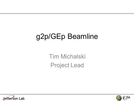 G2p/GEp Beamline Tim Michalski Project Lead. Overview Facilitate the design, procurement, and build of the beamline – up to the target chamber g2p/GEp.