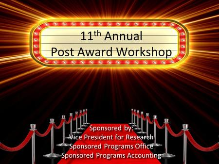 11 th Annual Post Award Workshop Sponsored by: Vice President for Research Sponsored Programs Office Sponsored Programs Accounting.
